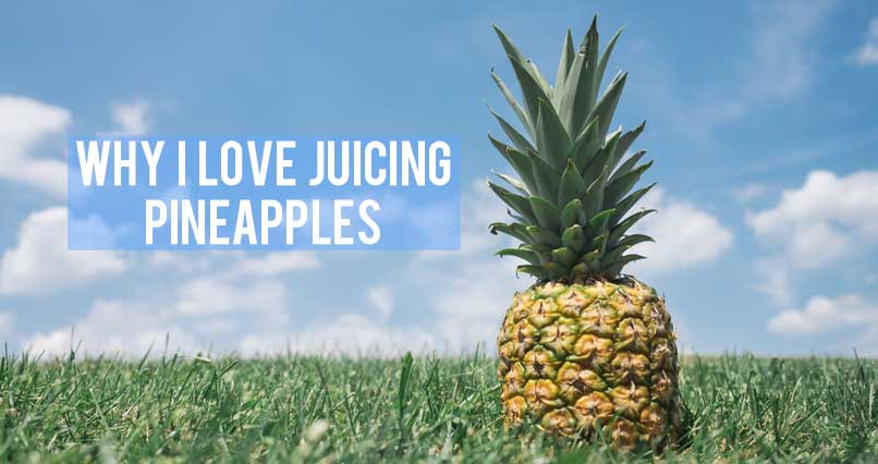Why I Love Juicing Pineapples