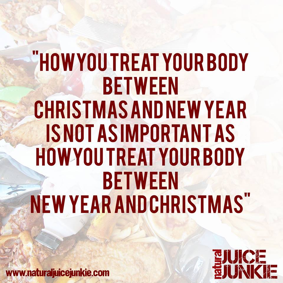 How you treat your body between Christmas an New Year is not as important as how you treat your body between New Year and Christmas