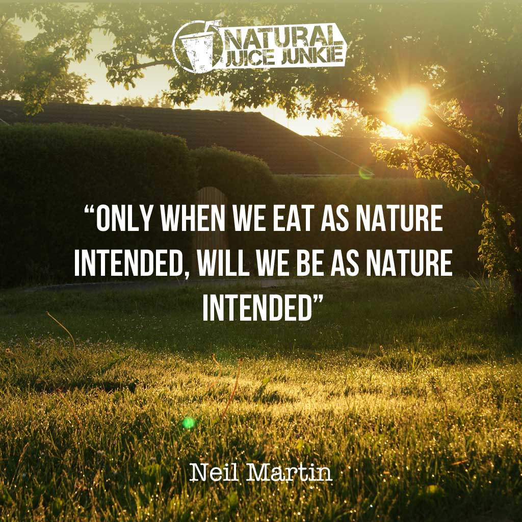 Only when we eat as nature intended, will we be as nature intended