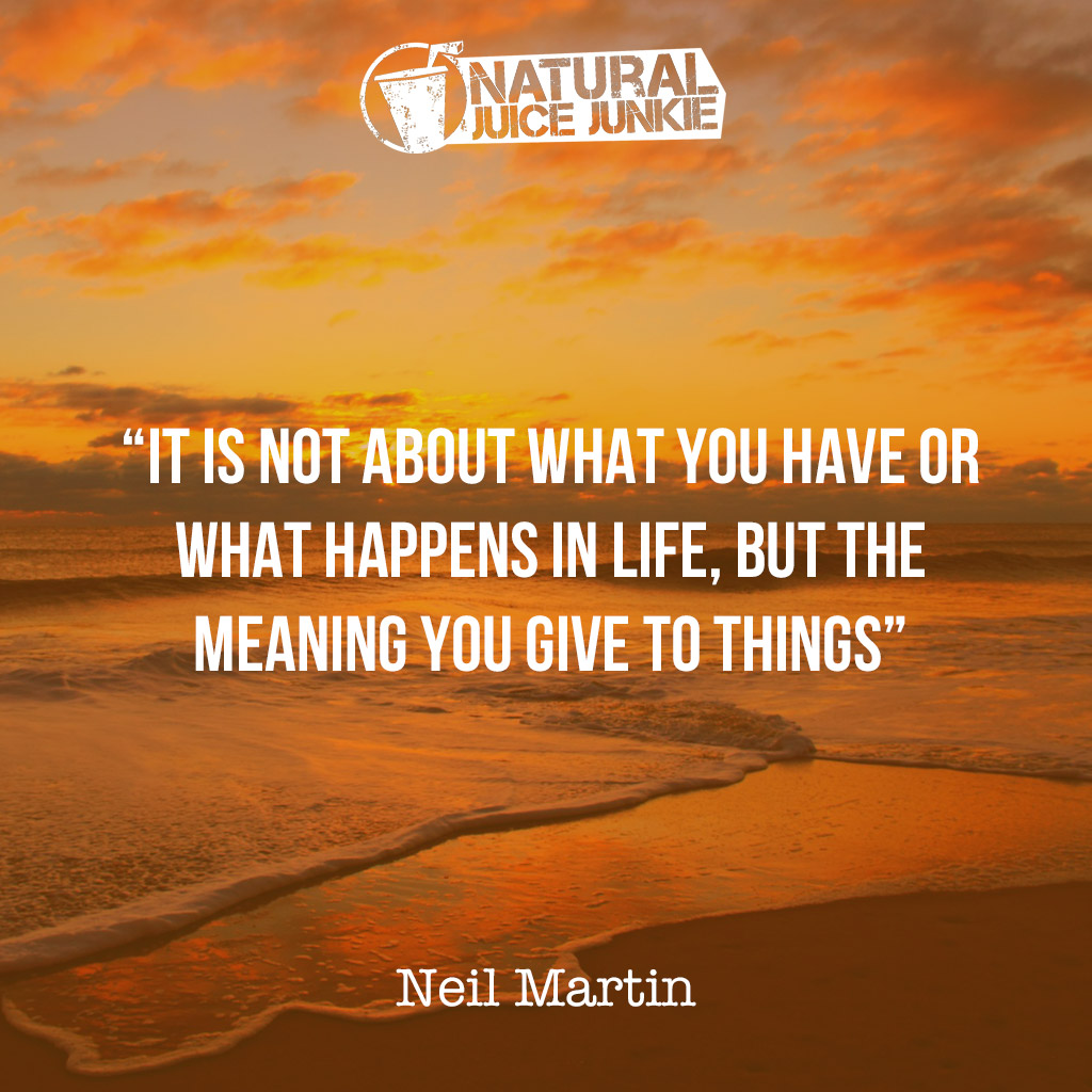 It is not about what you have or what happens in life, but the meaning you give to things.
