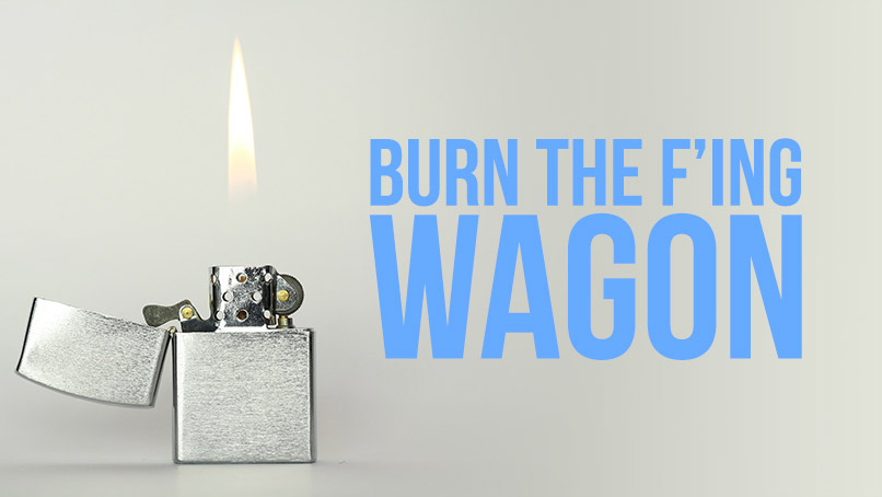 Burn the f***ing wagon. You don't need it and never did.